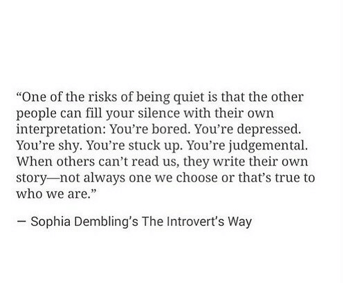 """sophia: """"One of the risks of being quiet is that the other  people can fill your silence with their own  interpretation: You're bored. You're depressed.  You're shy. You're stuck up. You're judgemental  When others can't read us, they write their own  story-not always one we choose or that's true to  who we are.""""  - Sophia Dembling's The Introvert's Way"""
