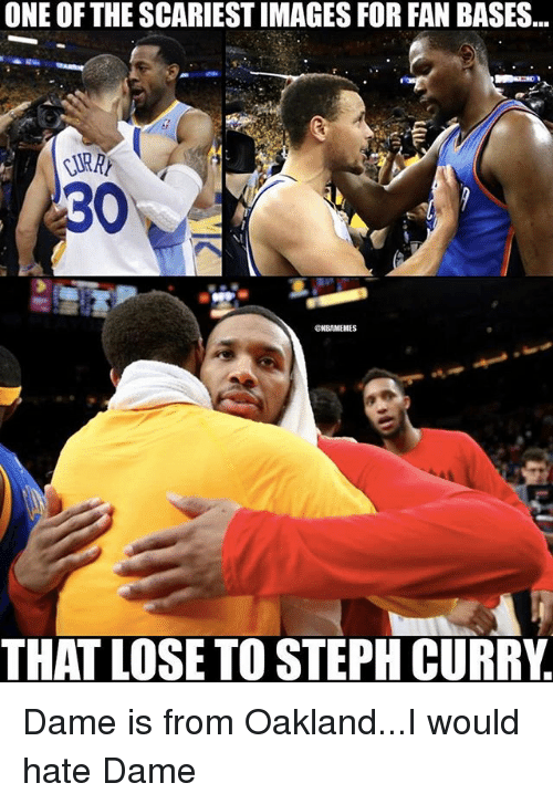 Memes, Steph Curry, and 🤖: ONE OF THE SCARIESTIMAGES FOR FAN BASES  30  @NBAMEMES  THAT LOSE TO STEPH CURRY Dame is from Oakland...I would hate Dame