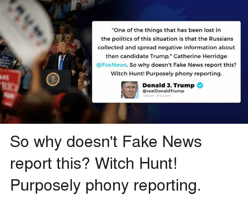 "Reportate: ""One of the things that has been lost in  the politics of this situation is that the Russians  collected and spread negative information about  then candidate Trump."" Catherine Herridge  @FoxNews. So why doesn't Fake News report this?  Witch Hunt! Purposely phony reporting  Donald J. Trump  48  从/  @realDonaldTrump  45 AM-27 3ul 2017 So why doesn't Fake News report this? Witch Hunt! Purposely phony reporting."