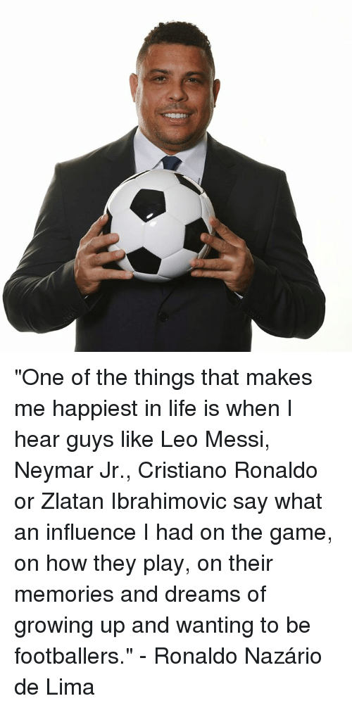 "Cristiano Ronaldo, Growing Up, and Life: ""One of the things that makes me happiest in life is when I hear guys like Leo Messi, Neymar Jr., Cristiano Ronaldo or Zlatan Ibrahimovic say what an influence I had on the game, on how they play, on their memories and dreams of growing up and wanting to be footballers.""  - Ronaldo Nazário de Lima"