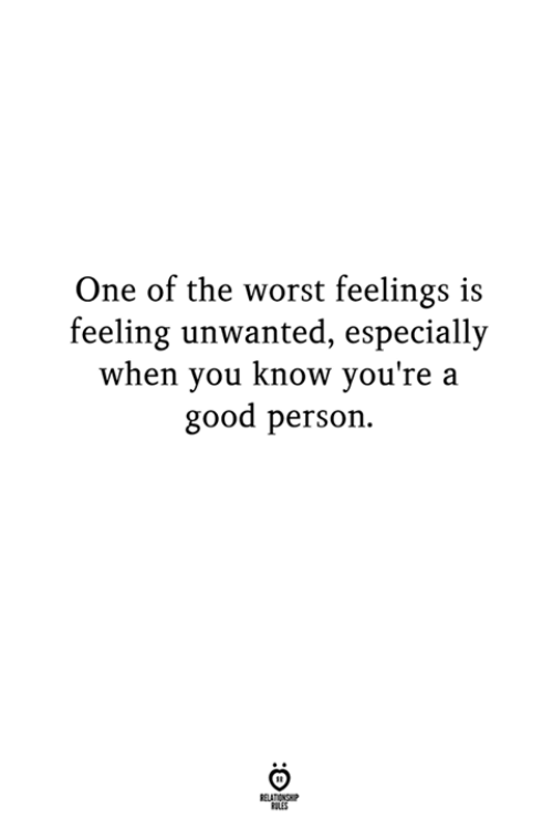unwanted: One of the worst feelings is  feeling unwanted, especially  when you know you're a  good person.  LES