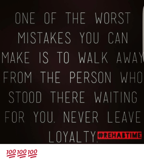 Memes, The Worst, and Time: ONE OF THE WORST  MISTAKES YOU CAN  MAKE IS TO WALK AWAY  FROM THE PERSON WHO  STOOD THERE WAITING  FOR YOU NEVER LEAVE  LOYALTY  #REHAB TIME 💯💯💯