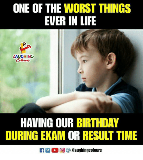 Birthday, Life, and The Worst: ONE OF THE WORST THINGS  EVER IN LIFE  LAUGHING  Colona  HAVING OUR BIRTHDAY  DURING EXAM OR RESULT TIME  E 2 0回參/laughingcolours