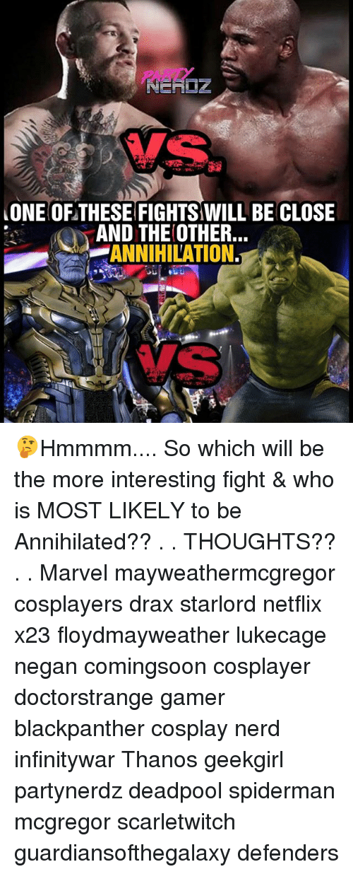 negan: ONE OF THESE FIGHTS WILL BE CLOSE  AND THE OTHER.  -ANNIHILATION. 🤔Hmmmm.... So which will be the more interesting fight & who is MOST LIKELY to be Annihilated?? . . THOUGHTS?? . . Marvel mayweathermcgregor cosplayers drax starlord netflix x23 floydmayweather lukecage negan comingsoon cosplayer doctorstrange gamer blackpanther cosplay nerd infinitywar Thanos geekgirl partynerdz deadpool spiderman mcgregor scarletwitch guardiansofthegalaxy defenders