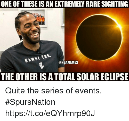 Rareness: ONE OF THESE IS AN EXTREMELY RARE SIGHTING  KAWHI THO.  @NBAMEMES  THE OTHER IS A TOTAL SOLAR ECLIPSE Quite the series of events. #SpursNation https://t.co/eQYhmrp90J