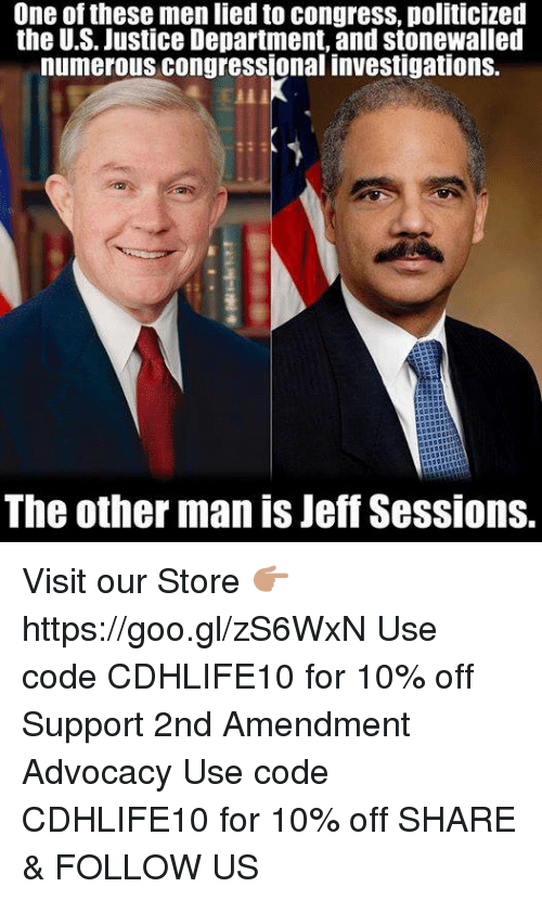 the other man: One of these men lied to congress, politicized  the U.S. Justice Department, and stonewalled  numerous congressional investigations.  The other man is Jeff Sessions. Visit our Store 👉🏽 https://goo.gl/zS6WxN Use code CDHLIFE10 for 10% off Support 2nd Amendment Advocacy Use code CDHLIFE10 for 10% off SHARE & FOLLOW US