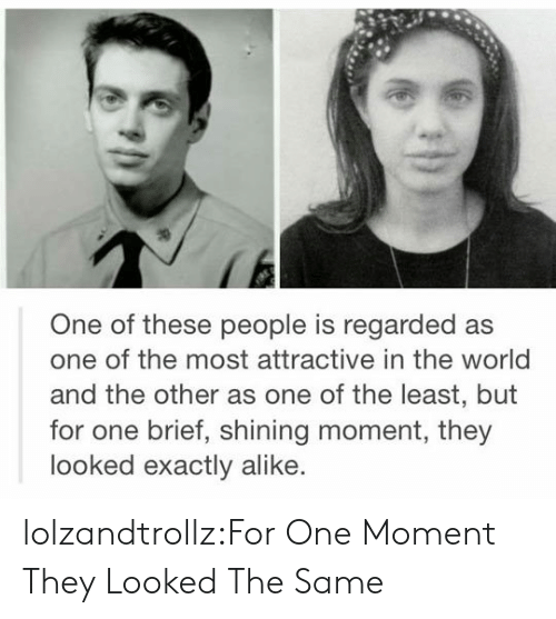 alike: One of these people is regarded as  one of the most attractive in the world  and the other as one of the least, but  for one brief, shining moment, they  looked exactly alike. lolzandtrollz:For One Moment They Looked The Same