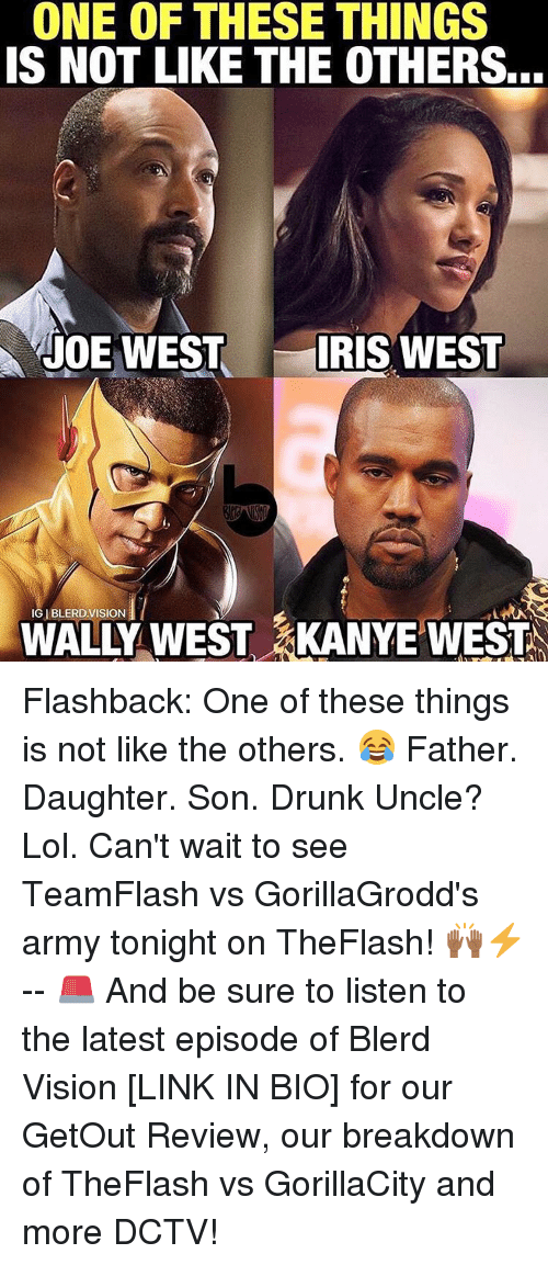 Memes, Reviews, and 🤖: ONE OF THESE THINGS  IS NOT LIKE THE OTHERS...  JOE WEST  IRIS WEST  IGIBLERD VISION  WEST LARA  WALLY KANYE WEST Flashback: One of these things is not like the others. 😂 Father. Daughter. Son. Drunk Uncle? Lol. Can't wait to see TeamFlash vs GorillaGrodd's army tonight on TheFlash! 🙌🏾⚡️ -- 🚨 And be sure to listen to the latest episode of Blerd Vision [LINK IN BIO] for our GetOut Review, our breakdown of TheFlash vs GorillaCity and more DCTV!