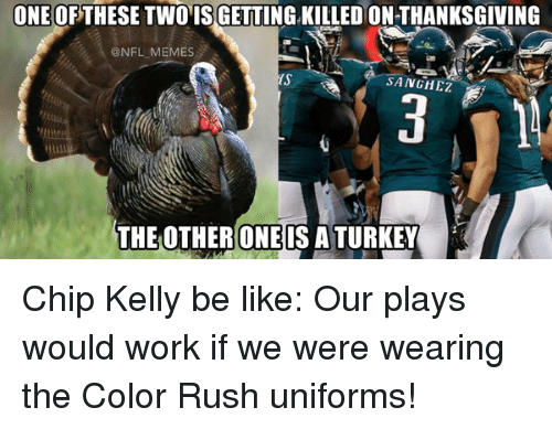 Chip Kelly: ONE OF THESE TWO ISGETTING KILLED ON THANKSGIVING  (a NFL MEMES  SANGHEZ  THE OTHER ONE ISATURKEY Chip Kelly be like: Our plays would work if we were wearing the Color Rush uniforms!