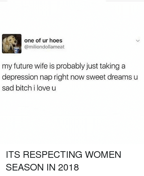 Bitch, Funny, and Future: one of ur hoes  @miliondollameat  my future wife is probably just taking a  depression nap right now sweet dreams u  sad bitch i love u ITS RESPECTING WOMEN SEASON IN 2018