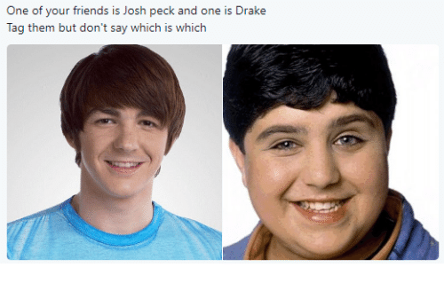 Josh Peck: One of your friends is Josh peck and one is Drake  Tag them but don't say which is which