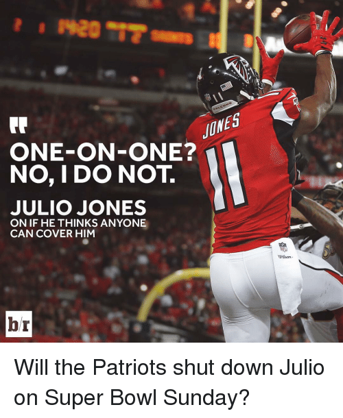 super bowl sunday: ONE-ON-ONE?  NO, I DO NOT  JULIO JONES  ON IF HE THINKS ANYONE  CAN COVER HIM  br  NEL Will the Patriots shut down Julio on Super Bowl Sunday?
