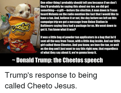 cheeto jesus: One other thing I probably should tell youbecause ifwe don't  they'll probably be saying this about me too, we did get  something-a gift-before the election A man down in Texas  heard Melania on the radio mention the factthatIWouldlike to  have atan.And, believeitor not, the day before We left on this  campaign trip We got amessage from Union Station in  Baltimore saying they had a package for us. We Went down to  get it. You know WhatitwasP  unchy  Itwas alittle bag of powder tan applicators inabagthathe'd  sent all the Way from Texas, withalittle dog inside.Andourlittle  girl called them Cheetos.Andyou know,welove the tan, as Well  as the dog and I just Wantto say this right now, that regardless  ofwhat they say aboutit, we're gonna keepit.  Donald Trump the Cheetos speech Trump's response to being called Cheeto Jesus.