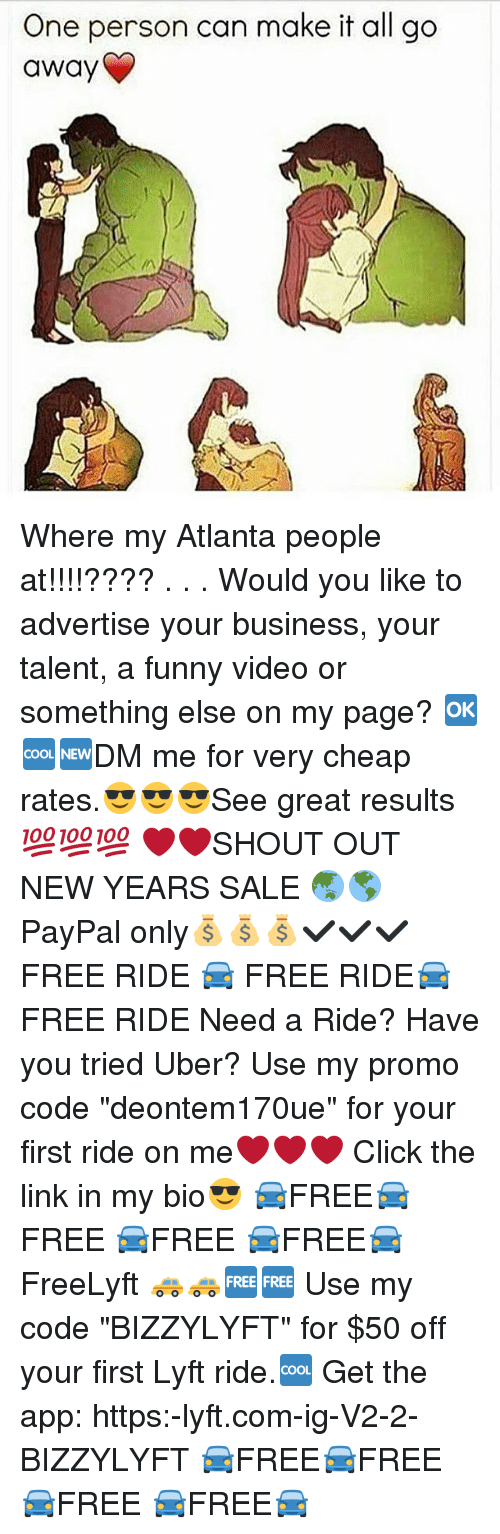 "Memes, Paypal, and Something Else: One person can make it all go  away Where my Atlanta people at!!!!???? . . . Would you like to advertise your business, your talent, a funny video or something else on my page? 🆗🆒🆕DM me for very cheap rates.😎😎😎See great results💯💯💯 ❤❤SHOUT OUT NEW YEARS SALE 🌏🌎PayPal only💰💰💰✔✔✔ FREE RIDE 🚘 FREE RIDE🚘 FREE RIDE Need a Ride? Have you tried Uber? Use my promo code ""deontem170ue"" for your first ride on me❤❤❤ Click the link in my bio😎 🚘FREE🚘FREE 🚘FREE 🚘FREE🚘 FreeLyft 🚕🚕🆓🆓 Use my code ""BIZZYLYFT"" for $50 off your first Lyft ride.🆒 Get the app: https:-lyft.com-ig-V2-2-BIZZYLYFT 🚘FREE🚘FREE 🚘FREE 🚘FREE🚘"