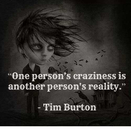"""Memes, Tim Burton, and Reality: """"One person's craziness is  another person's reality.""""  Tim Burton"""