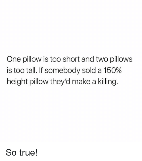 Memes, True, and Too Short: One pillow is too short and two pillows  is too tall. If somebody sold a 150%  height pillow they'd make a killing So true!
