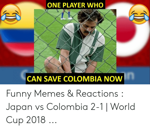 Colombian Memes: ONE PLAYER WHO  in  CAN SAVE COLOMBIA NOW Funny Memes & Reactions : Japan vs Colombia 2-1 | World Cup 2018 ...
