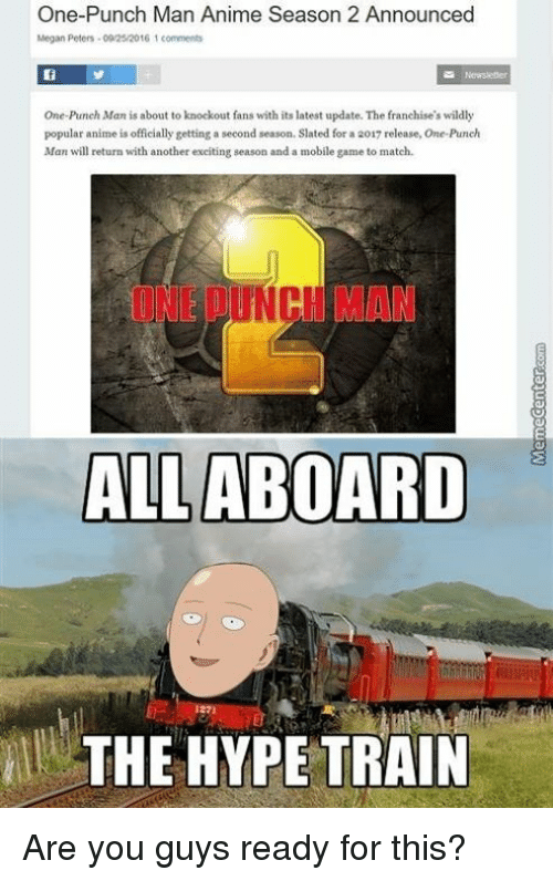 Animals, Anime, and Hype: One-Punch Man Anime Season 2 Announced  Megan Peters -0025/2016 1 comments  One-Punch Man is about to knockout fans with its latest update. The franchise's wildly  popular anime is officially getting second season. Slated for a 2017 release, One-Punch  Man will return with another exciting season and a mobile game to match.  ALL  ABOARD  THE HYPE TRAIN Are you guys ready for this?