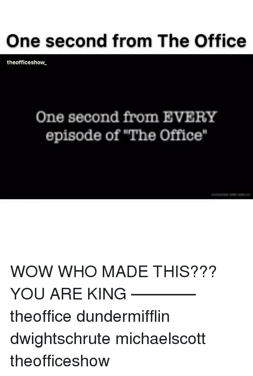 """Memes, The Office, and Wow: One second from The Office  theofficeshow  One second from EVERY  episode of """"The Office"""" WOW WHO MADE THIS??? YOU ARE KING ———— theoffice dundermifflin dwightschrute michaelscott theofficeshow"""