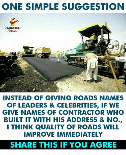 Indianpeoplefacebook, Celebrities, and Simple: ONE SIMPLE SUGGESTION  LAUGHING  INSTEAD OF GIVING ROADS NAMES  OF LEADERS & CELEBRITIES, IF WE  GIVE NAMES OF CONTRACTOR WHO  BUILT IT WITH HIS ADDRESS & NO.,  I THINK QUALITY OF ROADS WILL  IMPROVE IMMEDIATELY  SHARE THIS IF YOU AGREE