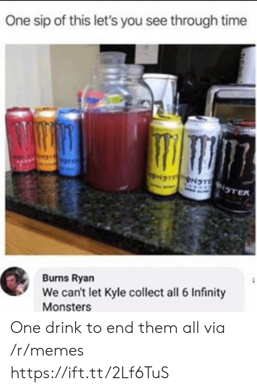 sip: One sip of this let's you see through time  NS NTNTER  Burns Ryan  We can't let Kyle collect all 6 Infinity  Monsters One drink to end them all via /r/memes https://ift.tt/2Lf6TuS