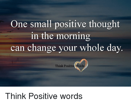 Memes, 🤖, and Can: One small positive thought  in the morning  can change your whole day  Think Positive Words Think Positive words