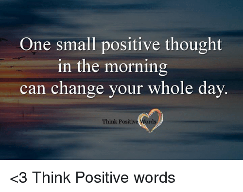 Memes, 🤖, and Can: One small positive thought  in the morning  can change your whole day  Think Positive Words <3 Think Positive words