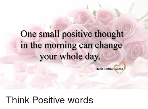 Memes, Change, and Thought: One small positive thought  in the morning can change  your whole day.  Think Positive Words Think Positive words
