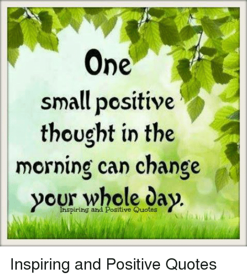 Quotes, Change, and Thought: One  small positive  thought in the  morning can change  your whole day.  Ihspiring and Positive Quotes Inspiring and Positive Quotes