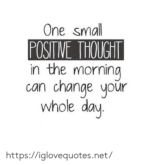 whole day: One small  POSITNE THOUGHT  in the morning  can change your  whole day https://iglovequotes.net/