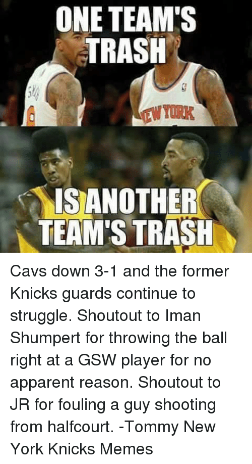 Knicks Memes: ONE TEAM'S  TRASH  IS ANOTHER  TEAM'S TRASH Cavs down 3-1 and the former Knicks guards continue to struggle. Shoutout to Iman Shumpert for throwing the ball right at a GSW player for no apparent reason. Shoutout to JR for fouling a guy shooting from halfcourt.  -Tommy New York Knicks Memes
