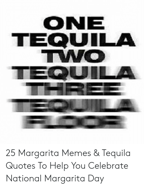 Tequila: ONE  TEQUUILA  TWO  TEQUILA 25 Margarita Memes & Tequila Quotes To Help You Celebrate National Margarita Day