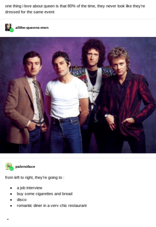 Job interview: one thing i love about queen is that 80% of the time, they never look like they're  dressed for the same event  allthe-queens-men  palenoface  from left to right, they're going to:  a job interview  buy some cigarettes and bread  disco  romantic diner in a very chic restaurant .