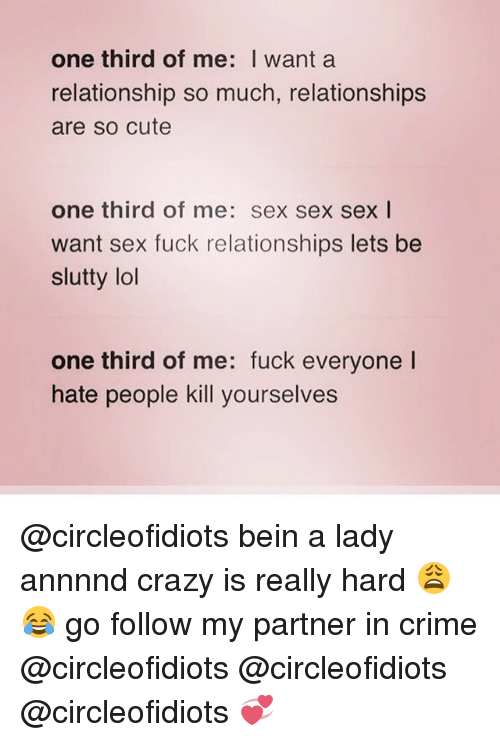 Crazy, Crime, and Cute: one third of me: I want a  relationship so much, relationships  are so cute  one third of me  sex sex sex l  want sex fuck relationships lets be  slutty lol  one third of me: fuck everyone l  hate people kill yourselves @circleofidiots bein a lady annnnd crazy is really hard 😩😂 go follow my partner in crime @circleofidiots @circleofidiots @circleofidiots 💞