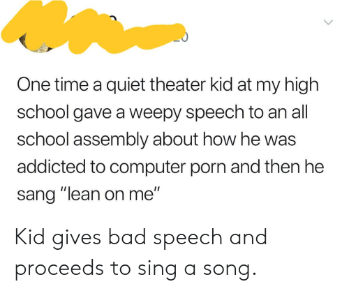 """lean on me: One time a quiet theater kid at my high  school gave a weepy speech to an all  school assembly about how he was  addicted to computer porn and then he  sang """"lean on me"""" Kid gives bad speech and proceeds to sing a song."""