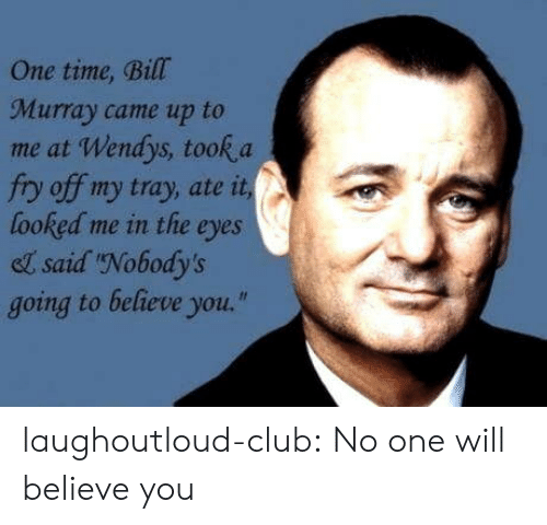 """wendys: One time, Bill  Murray came up to  me at Wendys, took a  fry off my tray, ate it  looked me in the eyes  el said Nobody's  going to believe you."""" laughoutloud-club:  No one will believe you"""