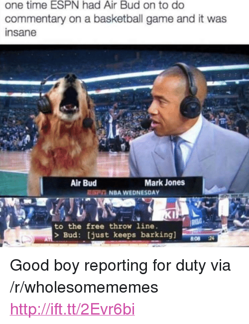 """Basketball, Espn, and Nba: one time ESPN had Air Bud on to do  commentary on a basketball game and it was  insane  Air Bud  Mark Jones  EC NBA WEDNESDAY  to the free throw line.  > Bud: just keeps barking]  8:08 24 <p>Good boy reporting for duty via /r/wholesomememes <a href=""""http://ift.tt/2Evr6bi"""">http://ift.tt/2Evr6bi</a></p>"""
