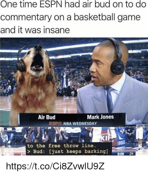Basketball, Espn, and Memes: One time ESPN had air bud on to do  commentary on a basketball game  and it was insane  Air Bud  Mark Jones  ESC NBA WEDNESDAY  to the free throw line  Bud: [just keeps barking]  8:08 24 https://t.co/Ci8ZvwlU9Z