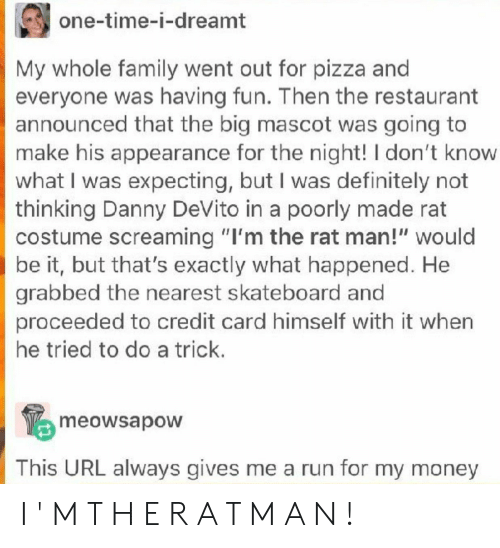 """credit card: one-time-i-dreamt  My whole family went out for pizza an  everyone was having fun. Then the restaurant  announced that the big mascot was going to  make his appearance for the night! I don't know  what I was expecting, but I was definitely not  thinking Danny DeVito in a poorly made rat  costume screaming """"I'm the rat man!"""" would  be it, but that's exactly what happened. He  grabbed the nearest skateboard and  proceeded to credit card himself with it when  he tried to do a trick.  meowsapow  This URL always gives me a run for my money I ' M T H E R A T M A N !"""