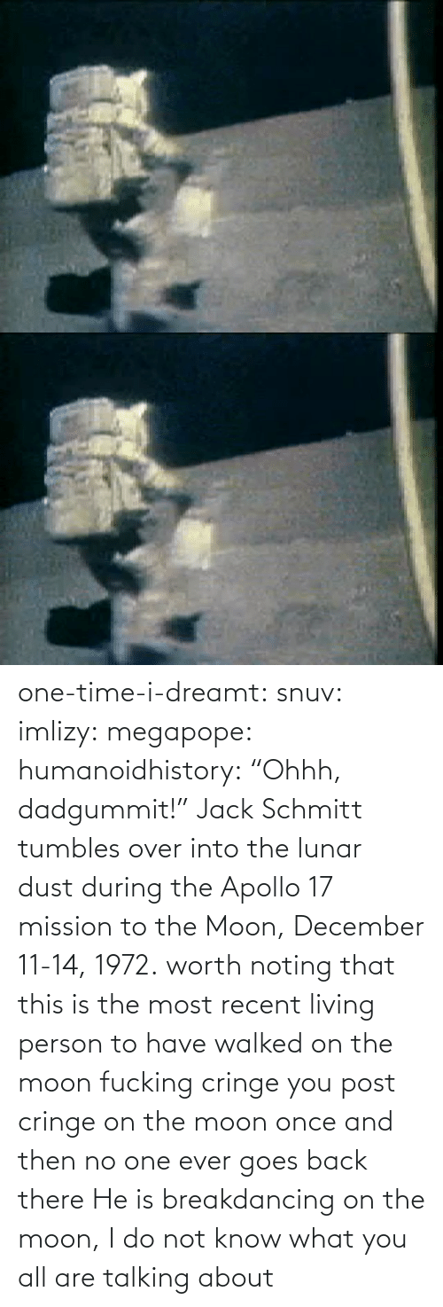"worth: one-time-i-dreamt:  snuv: imlizy:  megapope:  humanoidhistory: ""Ohhh, dadgummit!"" Jack Schmitt tumbles over into the lunar dust during the Apollo 17 mission to the Moon, December 11-14, 1972. worth noting that this is the most recent living person to have walked on the moon    fucking cringe  you post cringe on the moon once and then no one ever goes back there  He is breakdancing on the moon, I do not know what you all are talking about"