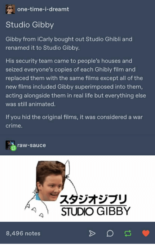 iCarly: one-time-i-dreamt  Studio Gibby  Gibby from iCarly bought out Studio Ghibli and  renamed it to Studio Gibby.  His security team came to people's houses and  seized everyone's copies of each Ghibly film and  replaced them with the same films except all of the  new films included Gibby superimposed into them,  acting alongside them in real life but everything else  was still animated.  If you hid the original films, it was considered a war  crime.  raw-sauce  スタジオジブリ  STUDIO GIBBY  8,496 notes