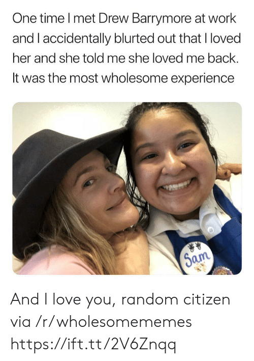 citizen: One time I met Drew Barrymore at work  and I accidentally blurted out that I loved  her and she told me she loved me back.  It was the most wholesome experience  Sam And I love you, random citizen via /r/wholesomememes https://ift.tt/2V6Znqq