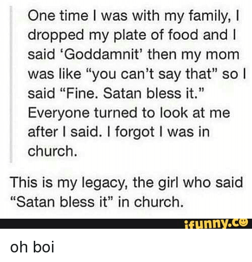 """Church Funny: One time I was with my family, I  dropped my plate of food andI  said 'Goddamnit' then my mom  was like """"you can't say that"""" sol  said """"Fine. Satan bless it.  Everyone turned to look at me  after I said. I forgot I was in  church.  4  This is my legacy, the girl who said  """"Satan bless i"""" in church  funny.ce"""