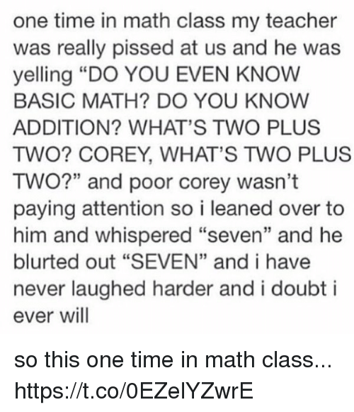 """Teacher, Math, and Time: one time in math class my teacher  was really pissed at us and he was  yelling """"DO YOU EVEN KNOW  BASIC MATH? DO YOU KNOW  ADDITION? WHAT'S TWO PLUS  TWO? COREY, WHAT'S TWO PLUS  TWO?"""" and poor corey wasn't  paying attention so i leaned over to  him and whispered """"seven"""" and he  blurted out """"SEVEN"""" and i have  never laughed harder and i doubt i  ever will so this one time in math class... https://t.co/0EZelYZwrE"""