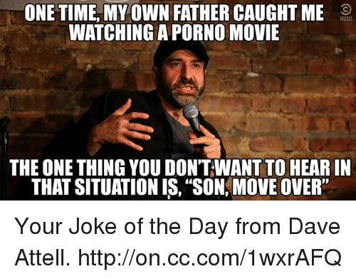 """joke of the day: ONE TIME MY OWN FATHER CAUGHT ME  WATCHING A PORNO MOVIE  THE ONE THING YOU DONTWANT TO HEARIN  THAT SITUATION IS, """"SON, MOVE OVER"""" Your Joke of the Day from Dave Attell. http://on.cc.com/1wxrAFQ"""