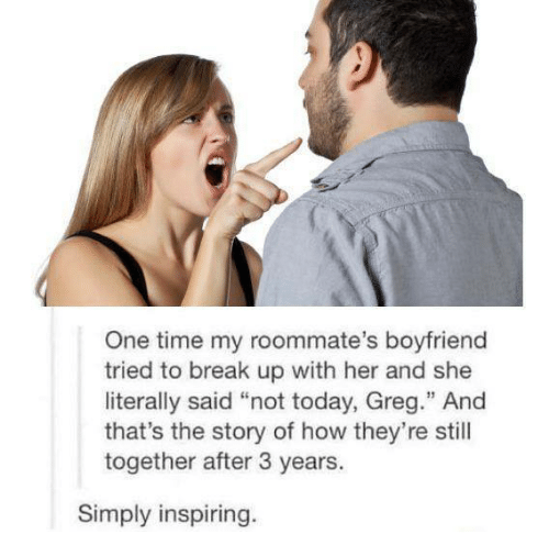 """Boyfriend: One time my roommate's boyfriend  tried to break up with her and she  literally said """"not today, Greg."""" And  that's the story of how they're still  together after 3 years.  Simply inspiring"""