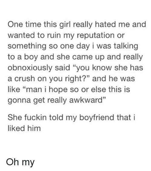 """Boyfriend: One time this girl really hated me and  wanted to ruin my reputation or  something so one day i was talking  to a boy and she came up and really  obnoxiously said """"you know she has  a crush on you right?"""" and he was  like """"man i hope so or else this is  gonna get really awkward""""  She fuckin told my boyfriend that i  liked him Oh my"""