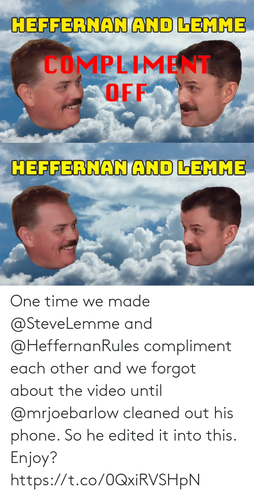 Into: One time we made @SteveLemme and @HeffernanRules compliment each other and we forgot about the video until @mrjoebarlow cleaned out his phone. So he edited it into this. Enjoy? https://t.co/0QxiRVSHpN