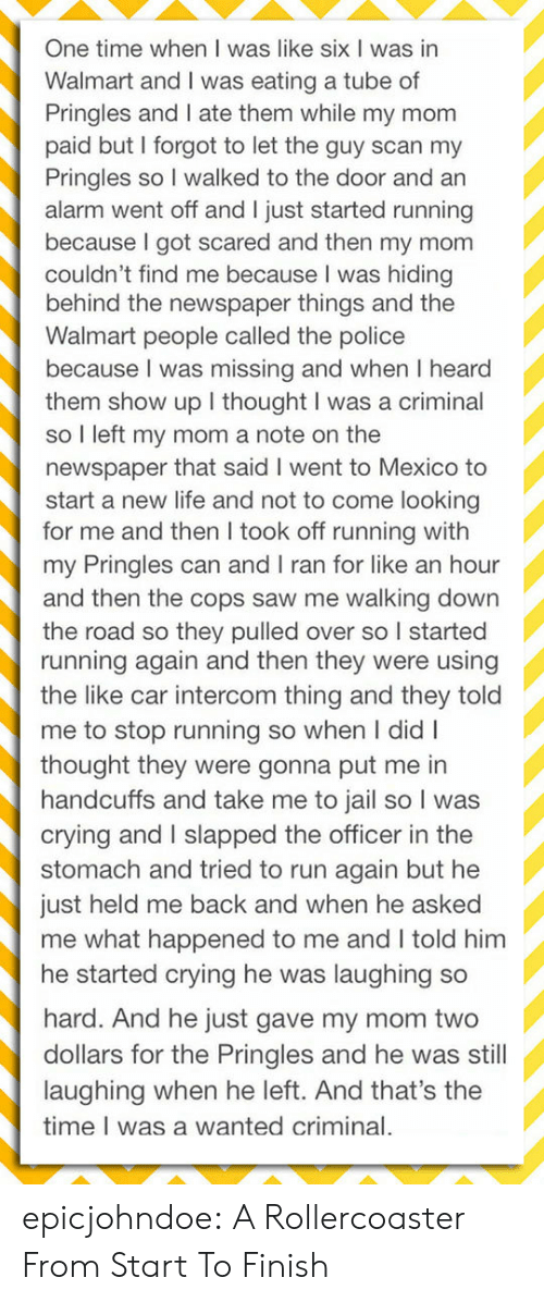 Scan: One time when I was like six I was in  Walmart and I was eating a tube of  Pringles and I ate them while my mom  paid but I forgot to let the guy scan my  Pringles so I walked to the door and an  alarm went off and I just started running  because I got scared and then my mom  couldn't find me because I was hiding  behind the newspaper things and the  Walmart people called the police  because I was missing and when I heard  them show up I thought I was a criminal  so I left my mom a note on the  newspaper that said I went to Mexico to  start a new life and not to come looking  for me and then I took off running with  my Pringles can and I ran for like an hour  and then the cops saw me walking down  the road so they pulled over so I started  running again and then they were using  the like car intercom thing and they told  me to stop running so when I didI  thought they were gonna put me in  handcuffs and take me to jail so I was  crying and I slapped the officer in the  stomach and tried to run again but he  just held me back and when he asked  me what happened to me and I told him  he started crying he was laughing so  hard. And he just gave my mom two  dollars for the Pringles and he was still  laughing when he left. And that's the  time I was a wanted criminal. epicjohndoe:  A Rollercoaster From Start To Finish