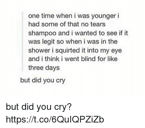 Legitably: one time when i was younger i  had some of that no tears  shampoo and i wanted to see if it  was legit so when i was in the  shower i squirted it into my eye  and i think i went blind for like  three day:s  but did you cry but did you cry? https://t.co/6QuIQPZiZb